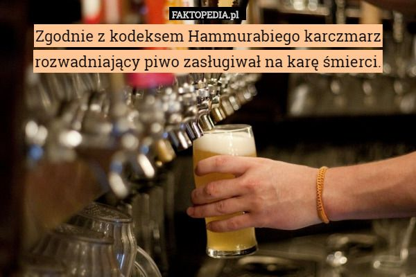 Zgodnie z kodeksem Hammurabiego karczmarz rozwadniający piwo zasługiwał