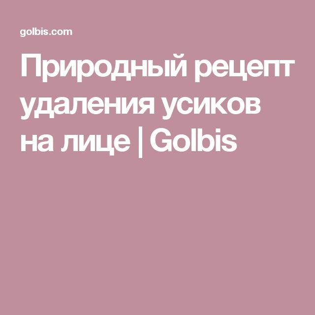 Природный рецепт удаления усиков на лице | Golbis