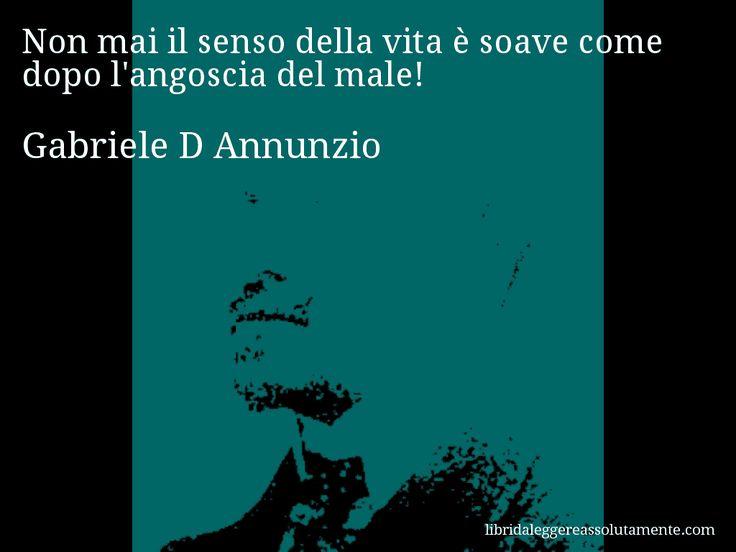 Aforisma di Gabriele D Annunzio , Non mai il senso della vita è soave come dopo l'angoscia del male!
