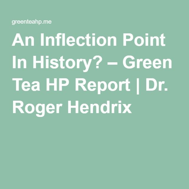 An Inflection Point In History? – Green Tea HP Report | Dr. Roger Hendrix