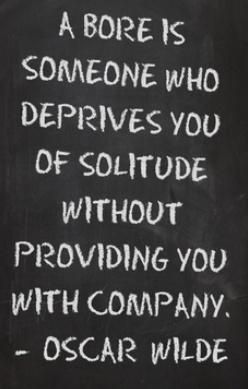 A bore is someone who deprives you of solitude without providing you with company. --Oscar Wilde