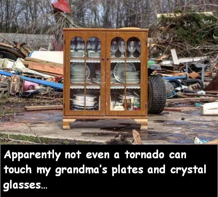 Oh my God grandma I told you that you can't yell at a tornado not to touch your china but wHAT THE H E L L