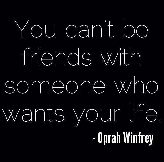 You can't be friends with someone who wants your life.  ~Oprah Winfrey