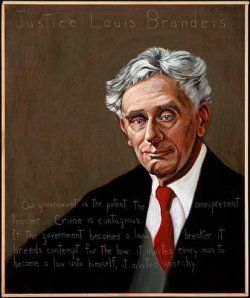 """Louis Brandeis US Supreme Court Justice : 1856-1941    """"Our government is the potent, the omnipresent teacher…Crime is contagious. If the government becomes a law-breaker, it breeds contempt for the law: it invites every man to become a law unto himself, it invites anarchy."""" Americans Who Tell the Truth portrait by Robert Shetterly."""