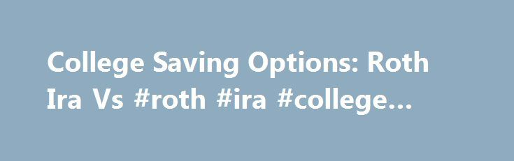 College Saving Options: Roth Ira Vs #roth #ira #college #savings http://guyana.nef2.com/college-saving-options-roth-ira-vs-roth-ira-college-savings/  # College saving options: Roth IRA vs. 529 07/16/2009 QUESTION: Dear Joe, I am an undergrad considering opening a 529 or a Roth IRA to help fund graduate school. Which would be more beneficial in terms of guaranteeing more financial aid? The Roth IRA is probably the better choice for you, not necessarily because of its financial aid treatment…