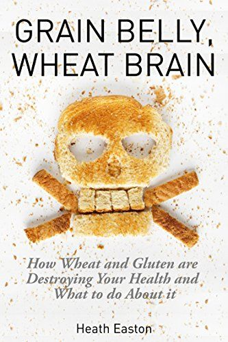 Grain Belly, Wheat Brain: How Wheat And Gluten Are Destroying Your Health And What To Do About It - Kindle edition by Heath Easton. Health, Fitness & Dieting Kindle eBooks @ Amazon.com.