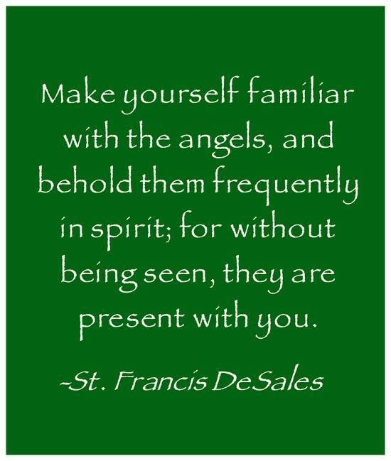 Make yourself familiar with the angels, and behold them frequently in spirit; for without being seen, they are present with you. - - St. Francis de Sales