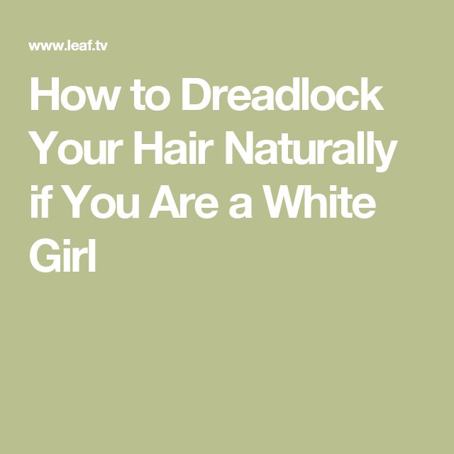 How to Dreadlock Your Hair Naturally if You Are a White Girl