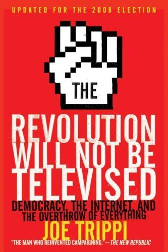 The Revolution Will Not Be Televised Revised Ed: Democracy, the Internet, and the Overthrow of Everything by Joe Trippi, http://www.amazon.ca/dp/006156107X/ref=cm_sw_r_pi_dp_U22btb090FB4G