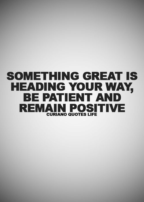 Something Great is Heading your way, Be Patient and remain Positive.