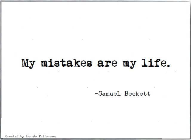 """""""My mistakes are my life,"""" Samuel Beckett (Waiting For Godot, Endgame)."""
