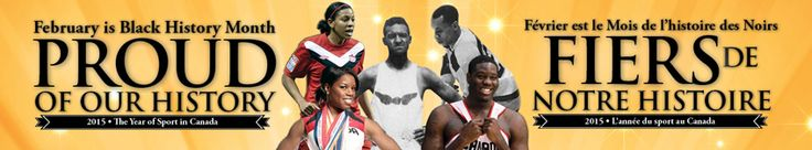 February is Black History Month. Proud of our history. 2015 The year of Sport in Canada.