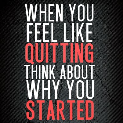 Think about why you started. Great quote for exercise, motivational, personal develop, and any other venture you have.  Whatever the reason, just remember why you started.
