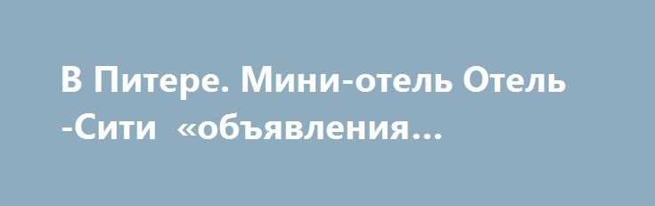 В Питере. Мини-отель Отель-Сити «объявления Чебоксары» http://www.mostransregion.ru/d_078/?adv_id=5985 Отель Сити идеально подойдет тем, кто за оптимальную цену хочет комфортно разместиться в центре Санкт-Петербурга. Уютная домашняя атмосфера. К услугам гостей приветливый персонал, стойка ресепшена круглосуточно. Номера различных категорий. Одноместные, двухместные, семейные номера, номер Люкс. Все номера с удобствами. Фен, комплект полотенец, шампунь, гель, мыло, тапочки. Кабельное…