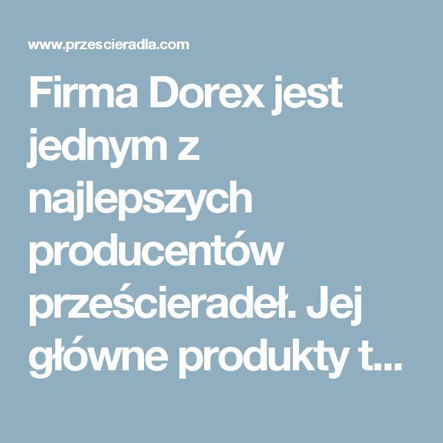 Firma Dorex jest jednym z najlepszych producentów prześcieradeł. Jej główne produkty to prześcieradła z kory, frotte,jersey.