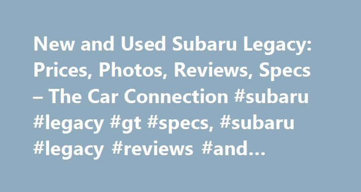 New and Used Subaru Legacy: Prices, Photos, Reviews, Specs – The Car Connection #subaru #legacy #gt #specs, #subaru #legacy #reviews #and #ratings http://utah.remmont.com/new-and-used-subaru-legacy-prices-photos-reviews-specs-the-car-connection-subaru-legacy-gt-specs-subaru-legacy-reviews-and-ratings/  Subaru Legacy The Subaru Legacy is a mid-size, four-door family sedan. Over six generations, it's established a following as a reliable entry in a crowded segment filled with best-selling…