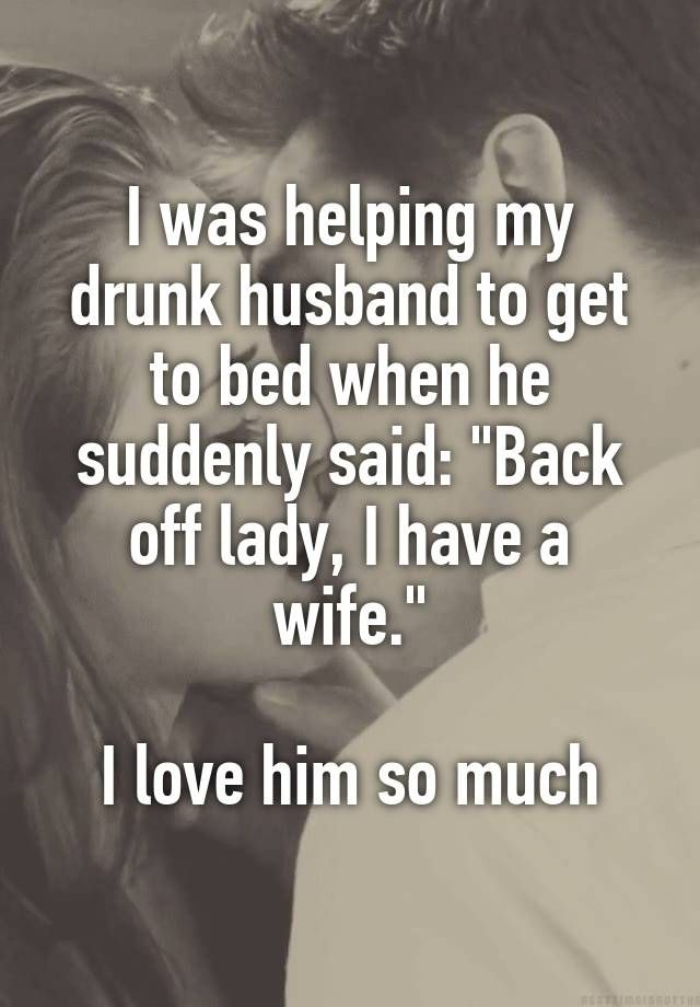 """""""I was helping my drunk husband to get to bed when he suddenly said: """"Back off lady, I have a wife.""""  I love him so much"""""""