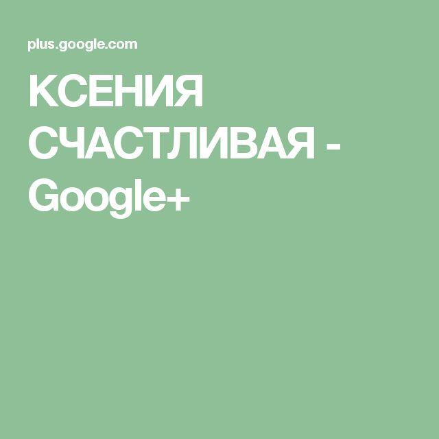КСЕНИЯ СЧАСТЛИВАЯ - Google+