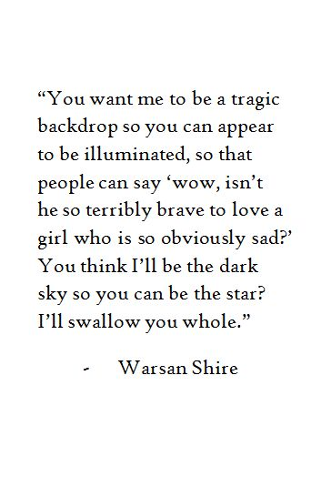 """You think i'll be the dark sky so you can be the star?"" - Warsan Shire"