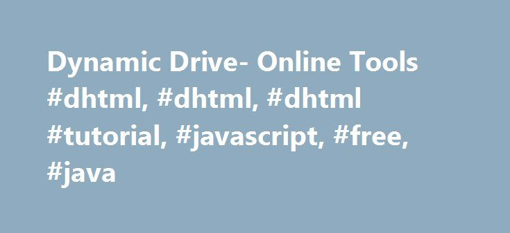 Dynamic Drive- Online Tools #dhtml, #dhtml, #dhtml #tutorial, #javascript, #free, #java http://portland.remmont.com/dynamic-drive-online-tools-dhtml-dhtml-dhtml-tutorial-javascript-free-java/  # Use this tool to easily optimize regular gifs, animated gifs, jpgs, and pngs, so they load as fast as possible. New online tool from CSS Drive that intelligently add CSS vendor prefixes to your CSS code. Just paste and copy! Generate a favicon using any regular image with this tool. A favicon is a…