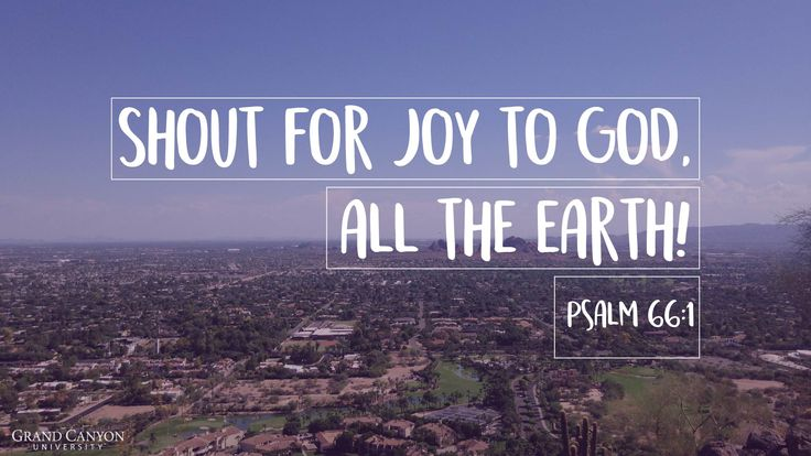 Shout for joy to God, all the Earth! Psalm 66:1