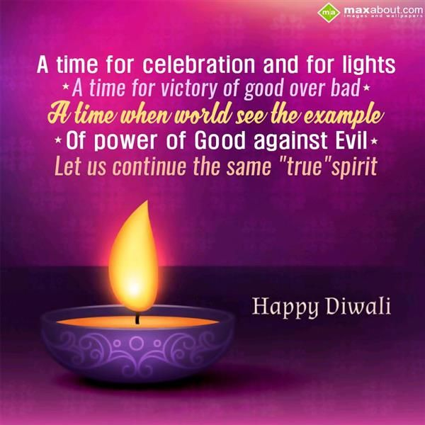 "A time for celebration and for lights * A time for victory of good over bad * A time when world see the example of Good against Evil Let us continue the same ""true spirit"" Happy Diwali"