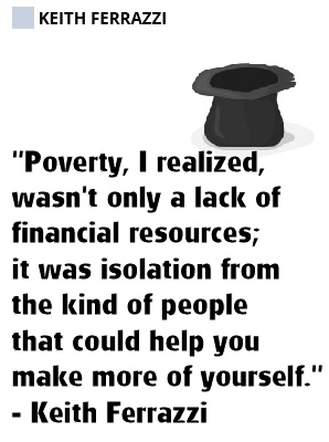 Poverty, I realized, wasn't only a lack of financial resources; it was isolation from the kind of people that could help you make more of yourself. -Keith Ferrazzi