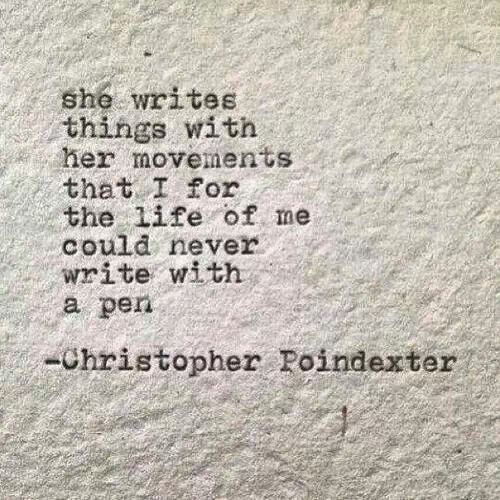 She writes things with her movements that I for the life of me could never write with a apen. Christopher Poin dexter