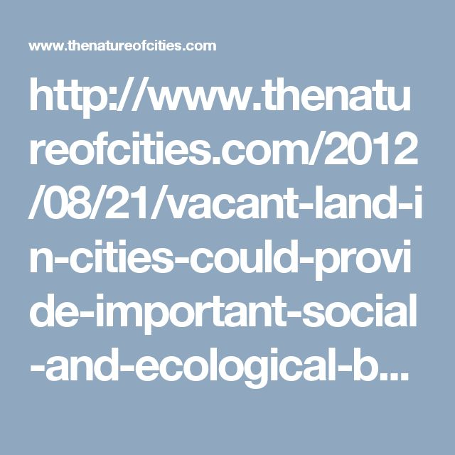http://www.thenatureofcities.com/2012/08/21/vacant-land-in-cities-could-provide-important-social-and-ecological-benefits/