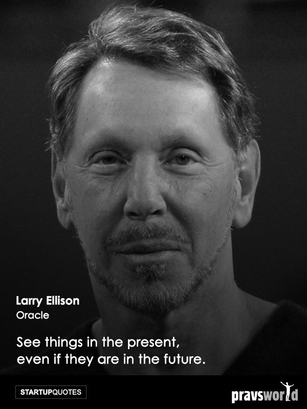See things in the present, even if they are in the future. -Larry Ellison, Oracle Startup Quotes from Pravs World