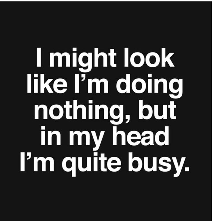I might look like I'm doing nothing, but in my head I'm quite busy.