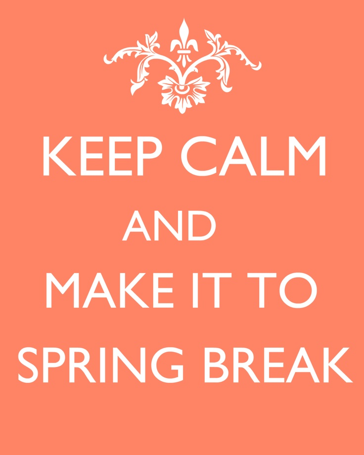 Keep Calm and Make it to Spring Break! :) repinned by the-glitter-side.blogspot.com www.facebook.com/TheGlitterSide