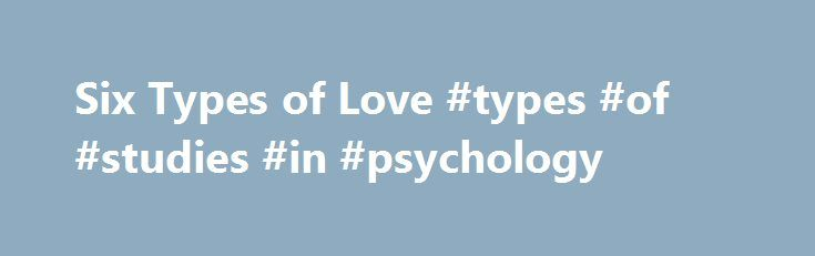 Six Types of Love #types #of #studies #in #psychology http://uganda.nef2.com/six-types-of-love-types-of-studies-in-psychology/  # This is the 2007 version. Click here for the 2017 chapter 16 table of contents. Six Types of Love In a classic book titled Colors of Love (1973). J. A. Lee defined six varieties of relationship that might be labeled love . What six different types of love did J. A. Lee define? Eros is romantic, passionate, love what Tennov labeled limerence. In this type of…