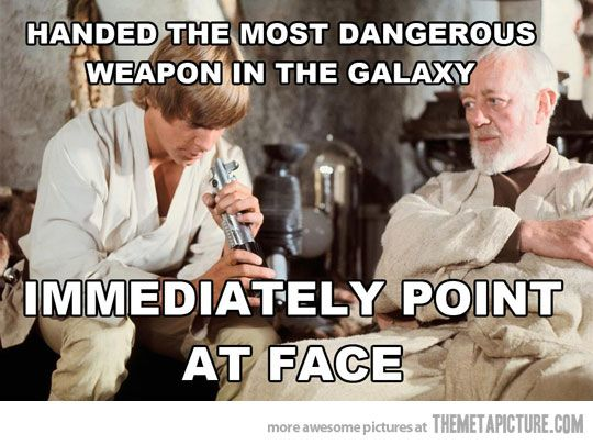 Lol...star wars episode IIII how it should've ended: Luke is handed the lightsaber points it at his face in bewilderment, accidentally turns it on and kills himself. That would've been bad for the rebels...and Obi-wan! Lol.