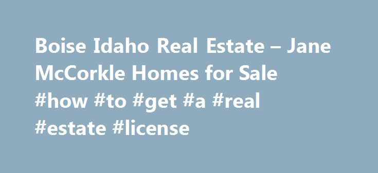 Boise Idaho Real Estate – Jane McCorkle Homes for Sale #how #to #get #a #real #estate #license http://real-estate.nef2.com/boise-idaho-real-estate-jane-mccorkle-homes-for-sale-how-to-get-a-real-estate-license/  #real estate boise idaho # Boise Idaho Real Estate Jane McCorkle wants to help you find your next home in the Boise Area. Whether you are simply looking for your next home or relocating to Boise. Jane has the experience and resources to assist you. If you don t yet have a preference…