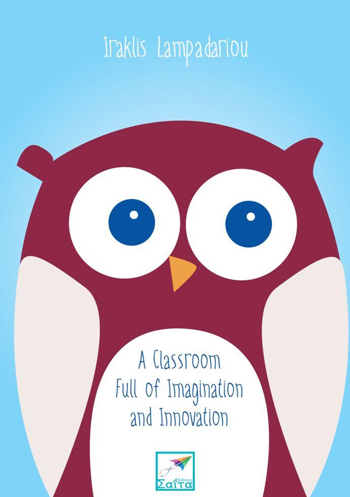 A Classroom Full of Imagination and Innovation, Iraklis Lampadariou, Illustrations: Mary Lampadariou, Translation from Greek: Stella Chavenetidou, Saita publications, October 2015, ISBN: 978-618-5147-69-3, Download it for free at: www.saitabooks.eu/2015/10/ebook.190.html