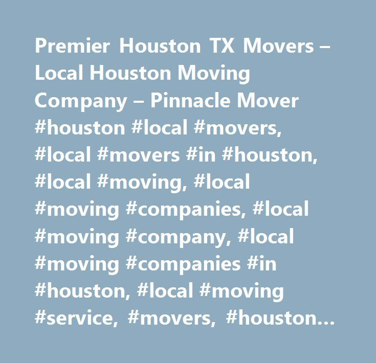 Premier Houston TX Movers – Local Houston Moving Company – Pinnacle Mover #houston #local #movers, #local #movers #in #houston, #local #moving, #local #moving #companies, #local #moving #company, #local #moving #companies #in #houston, #local #moving #service, #movers, #houston #moving #companies, #moving #services, #moving #company, #moving #quotes, #moving #companies, #relocation #services, #auto #transporters…