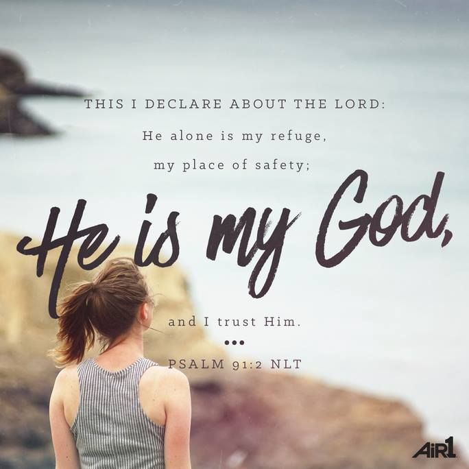 This I declare about the Lord, He alone is my refuge, my place of safety, He is my God and I trust Him. Psalm 91:2