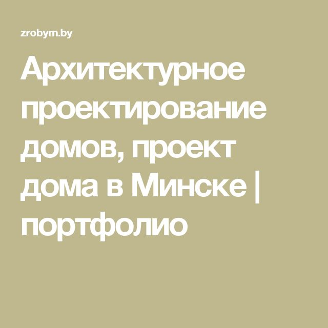 Архитектурное проектирование домов, проект дома в Минске | портфолио
