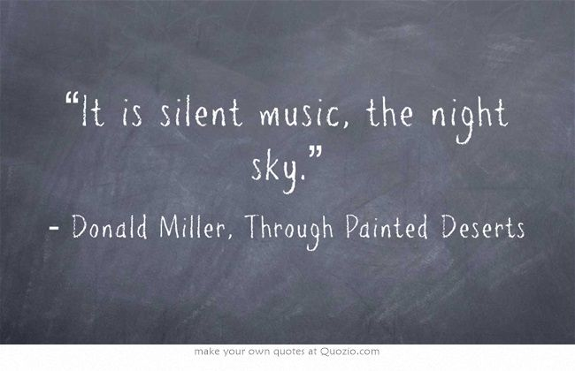 """It is silent music, the night sky"" -Donald Miller, Through Painted Deserts"
