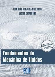 GONZÁLEZ SANTANDER MARTÍNEZ, Juan Luis, and CASTELLANO ESTORNELL, Gloria. Fundamentos de mecánica de fluidos [en línea]. España: ECU, 2014. Accesos ilimitados. En eBiblioteca, libros electrónicos de eBrary. ISBN 9788416113132