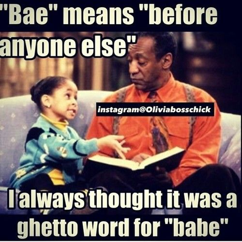 I questioned what the heck bae was.  Please do not ever call me that.  EVER!