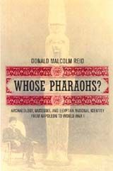 Whose Pharaohs?: Archaeology, Museums, and Egyptian National Identity from Napoleon to World War I ~ Donald Malcolm Reid ~ University of California Press ~ 2003