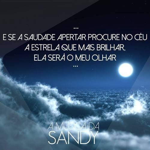 #622*Sandy & Junior : E se a saudade apertar... procure no céu a estrela que mais brilhar Ela sera o meu olhar...  É com você que eu vou sempre estar Dentro do meu coração Nada vai nos separar,baby Não há distância pro amor E se a saudade apertar... Procure no céu A estrela que mais brilhar Ela sera o meu olhar...  ------------------------------------------------------------ Amanhã tem a Musica Ilusão <3 | ...