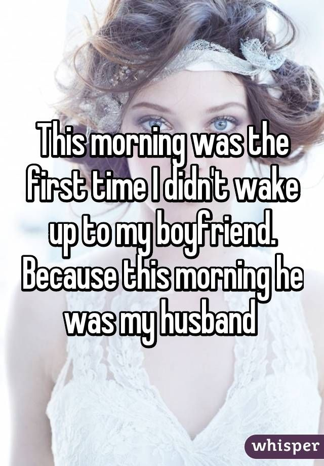 This morning was the first time I didn't wake up to my boyfriend. Because this morning he was my husband