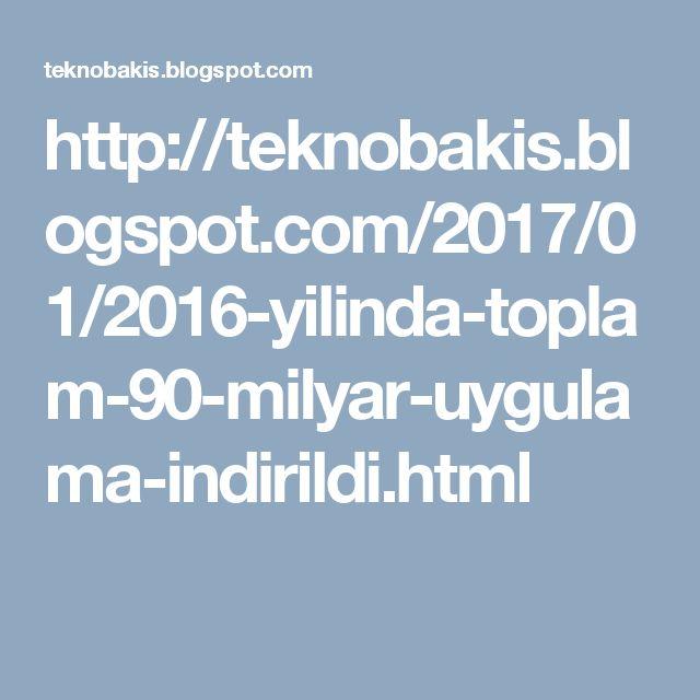 http://teknobakis.blogspot.com/2017/01/2016-yilinda-toplam-90-milyar-uygulama-indirildi.html
