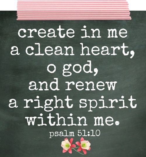 "Bible verse, wise words, quote. ""create in me a clean heart, o God, and renew a right spirit within me"" Psalms 51:10. :)"