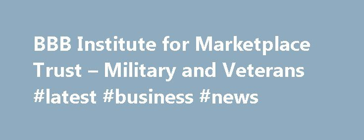 BBB Institute for Marketplace Trust – Military and Veterans #latest #business #news http://business.remmont.com/bbb-institute-for-marketplace-trust-military-and-veterans-latest-business-news/  #better business bureau # BBB Institute for Marketplace Trust – Military and Veterans Since 2004, BBB Military Line has provided free resources to our military communities in the areas of financial literacy and consumer protection through the efforts of 102 BBBs across the U.S. Since 2004, BBB Military…