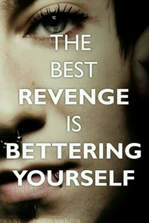 Overcome the odds and show them that you are better than anything I ever thought you could be that is the best revenge anyone could ever ask for