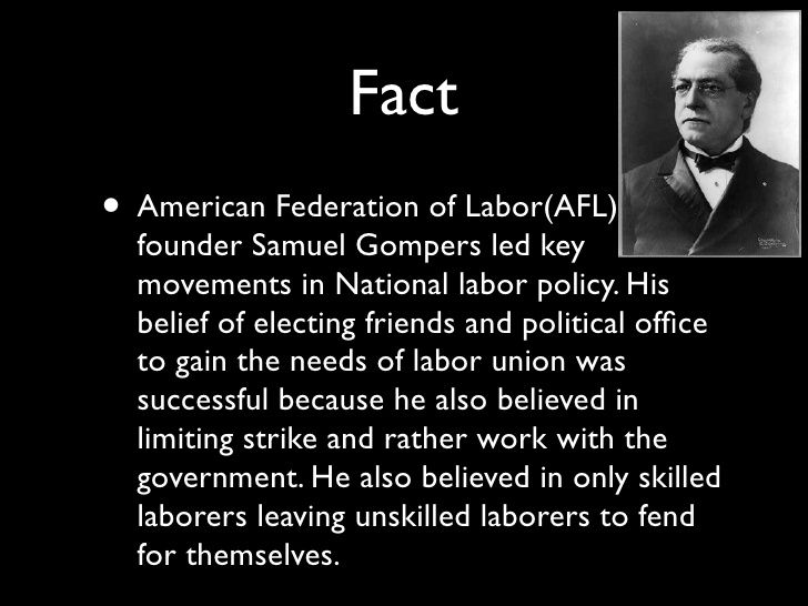 Fact • American Federation of Labor(AFL)   founder Samuel Gompers led key   movements in National labor policy. His   beli...